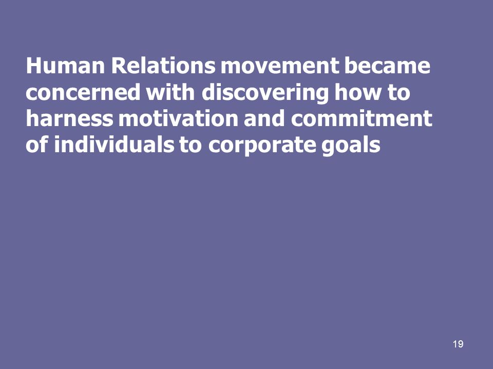 19 Human Relations movement became concerned with discovering how to harness motivation and commitment of individuals to corporate goals