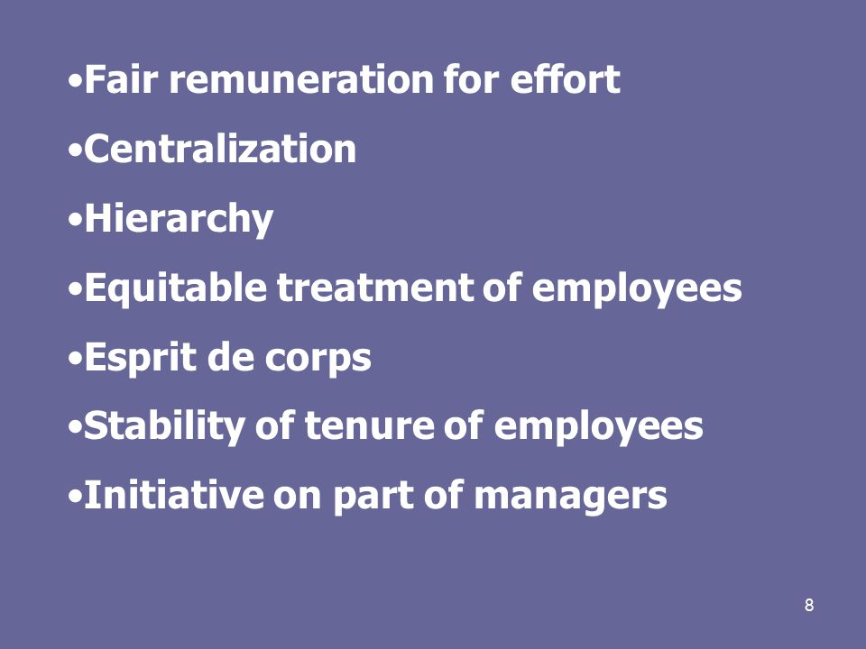 8 Fair remuneration for effort Centralization Hierarchy Equitable treatment of employees Esprit de corps Stability of tenure of employees Initiative on part of managers