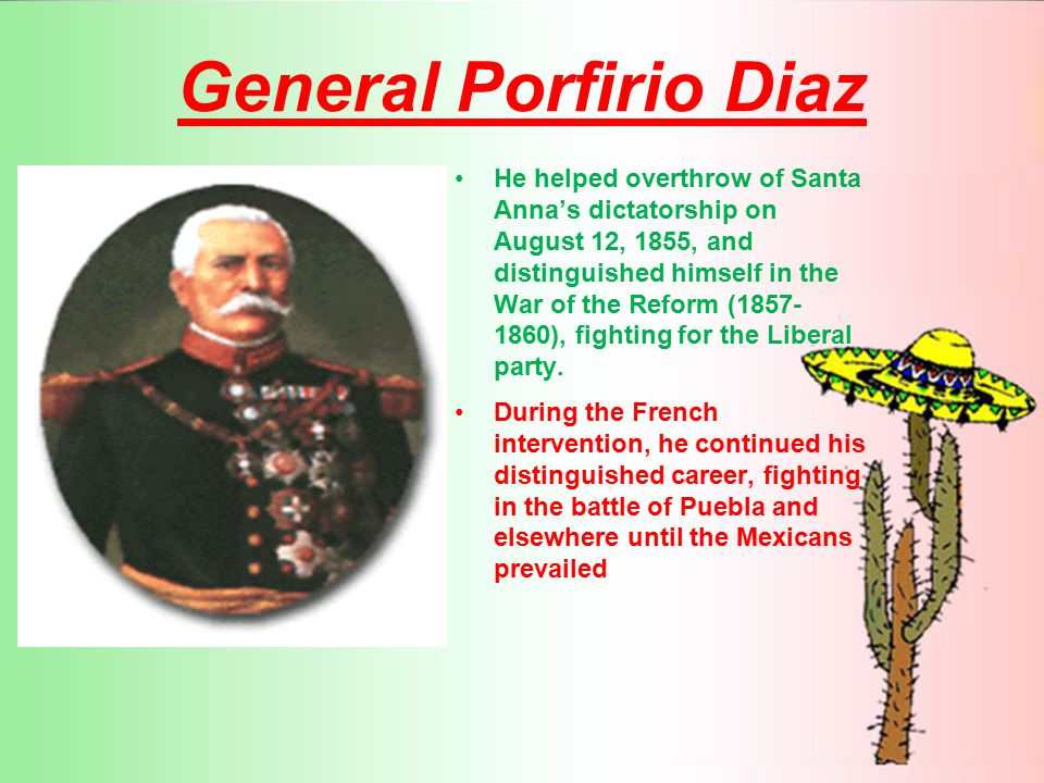 General Porfirio Diaz He helped overthrow of Santa Anna's dictatorship on August 12, 1855, and distinguished himself in the War of the Reform ( ), fighting for the Liberal party.