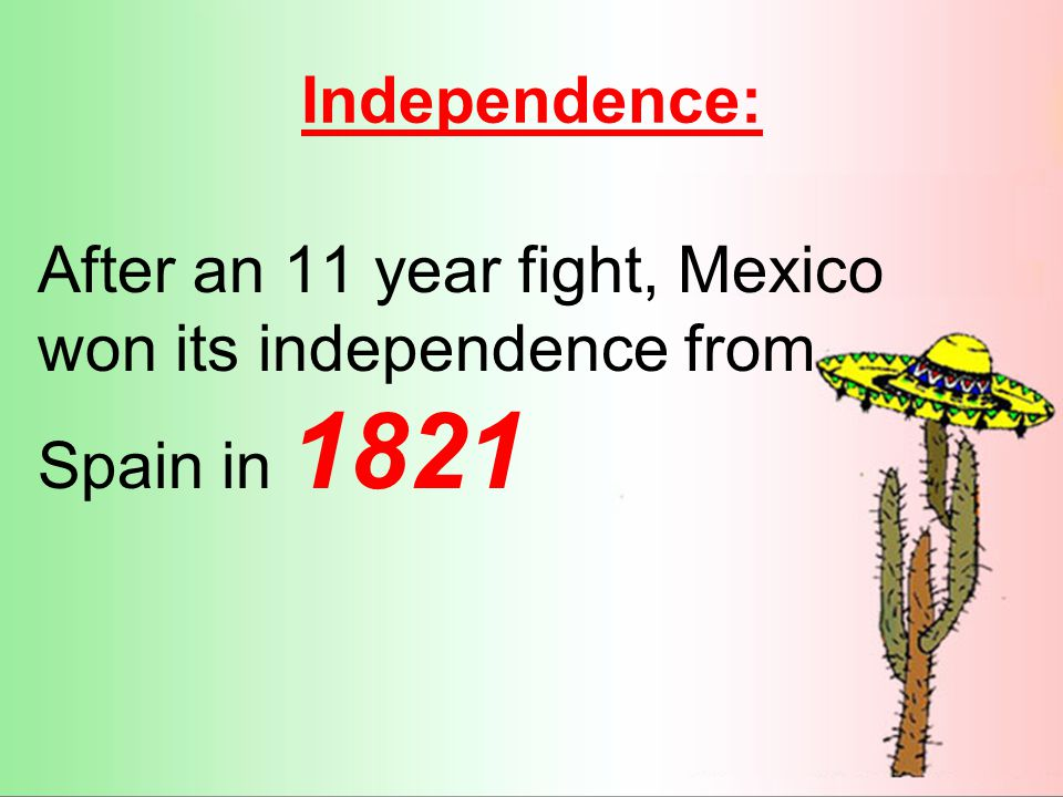 Independence: After an 11 year fight, Mexico won its independence from Spain in 1821