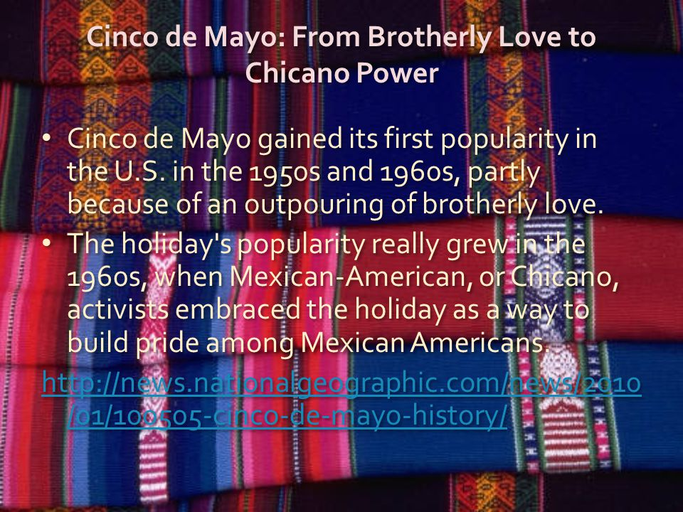 Cinco de Mayo: From Brotherly Love to Chicano Power Cinco de Mayo gained its first popularity in the U.S.