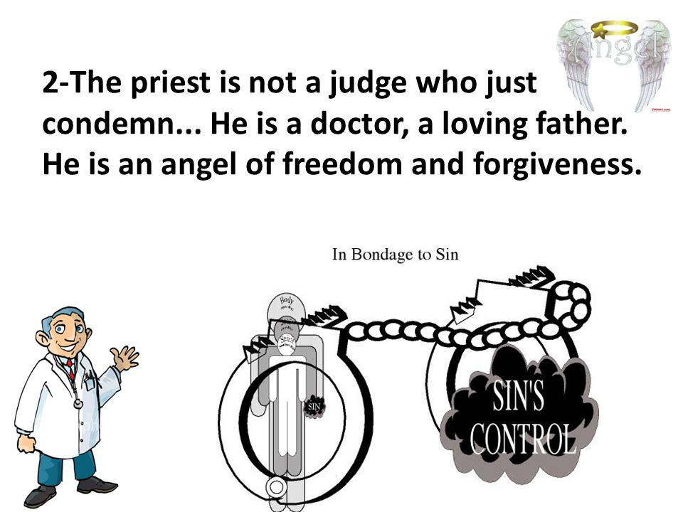2-The priest is not a judge who just condemn... He is a doctor, a loving father.