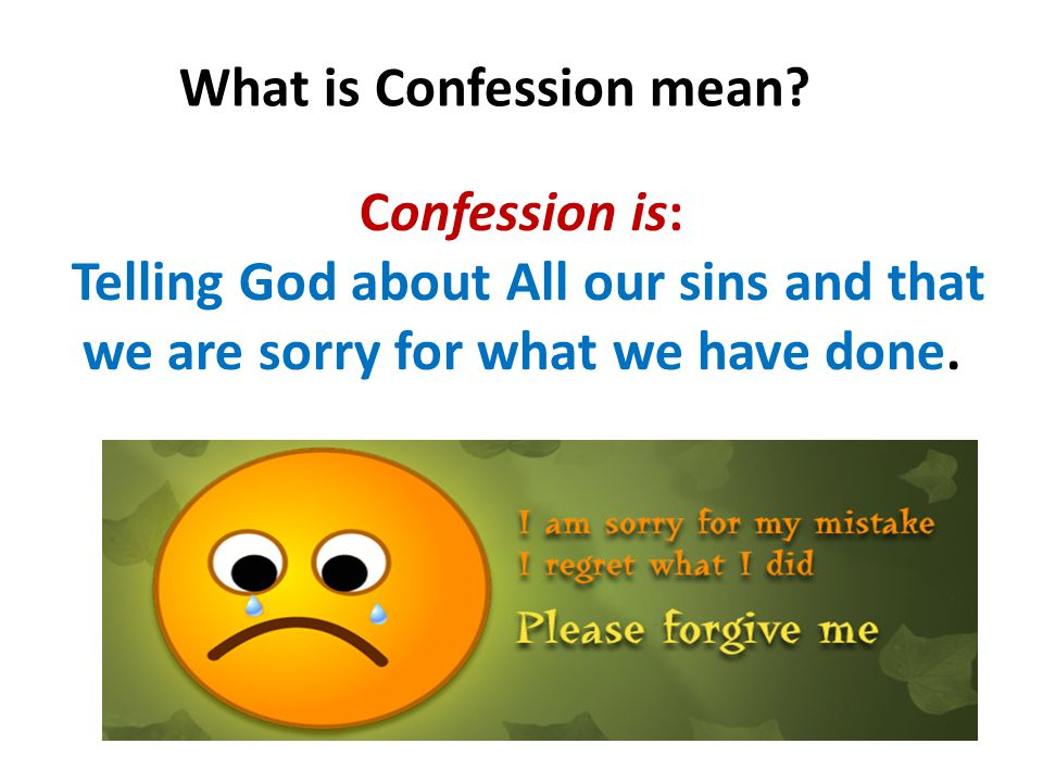 Confession is: Telling God about All our sins and that we are sorry for what we have done.