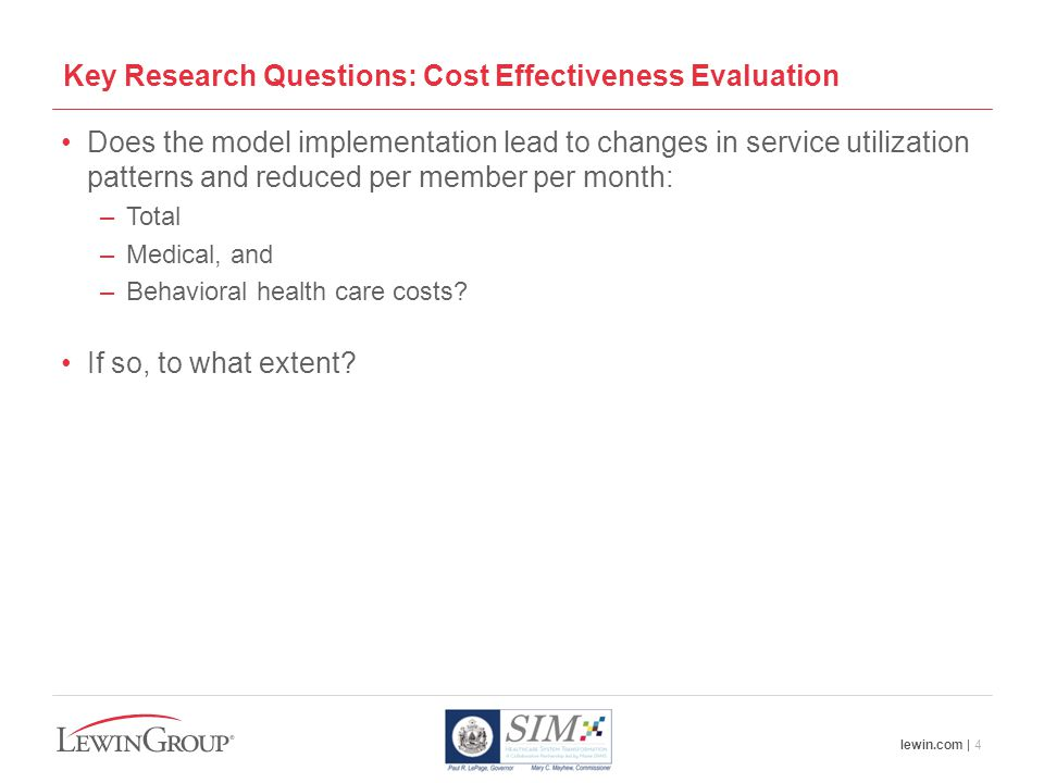 lewin.com | 4 Key Research Questions: Cost Effectiveness Evaluation Does the model implementation lead to changes in service utilization patterns and reduced per member per month: –Total –Medical, and –Behavioral health care costs.