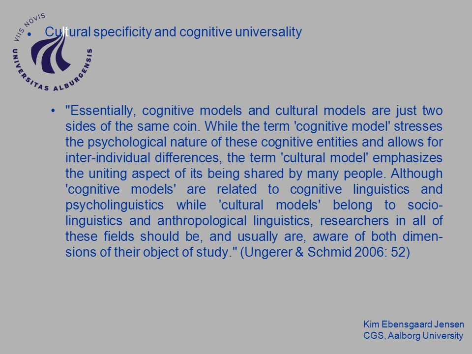 Kim Ebensgaard Jensen CGS, Aalborg University Cultural specificity and cognitive universality Essentially, cognitive models and cultural models are just two sides of the same coin.