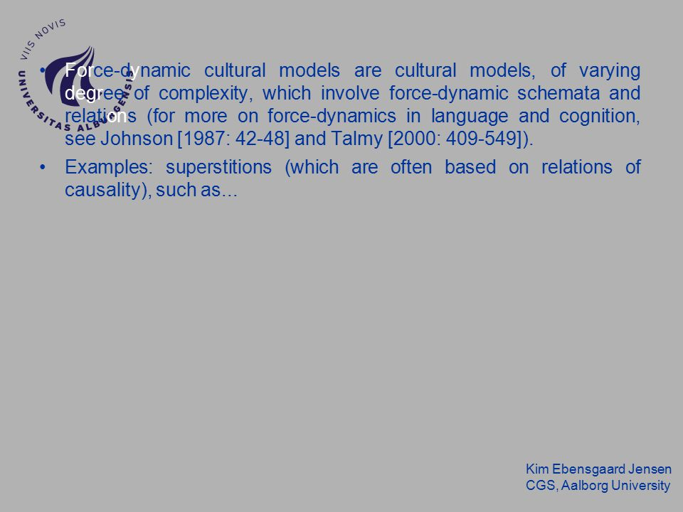 Kim Ebensgaard Jensen CGS, Aalborg University Force-dynamic cultural models are cultural models, of varying degree of complexity, which involve force-dynamic schemata and relations (for more on force-dynamics in language and cognition, see Johnson [1987: 42-48] and Talmy [2000: 409-549]).