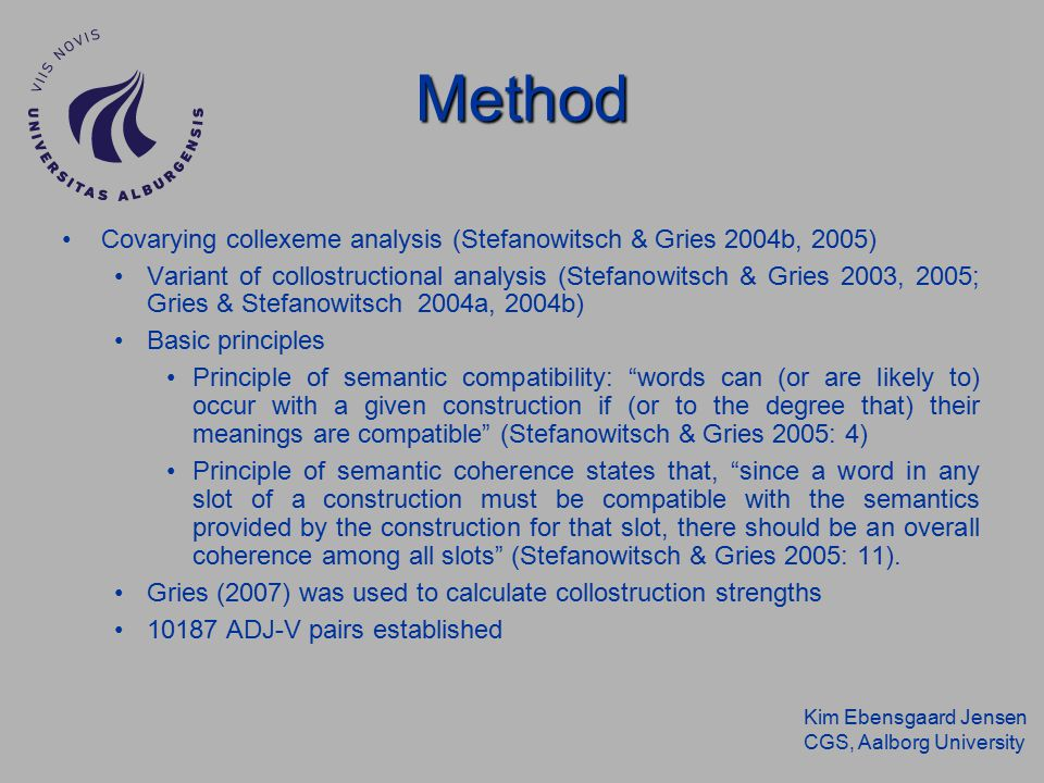 Kim Ebensgaard Jensen CGS, Aalborg University Covarying collexeme analysis (Stefanowitsch & Gries 2004b, 2005) Variant of collostructional analysis (Stefanowitsch & Gries 2003, 2005; Gries & Stefanowitsch 2004a, 2004b) Basic principles Principle of semantic compatibility: words can (or are likely to) occur with a given construction if (or to the degree that) their meanings are compatible (Stefanowitsch & Gries 2005: 4) Principle of semantic coherence states that, since a word in any slot of a construction must be compatible with the semantics provided by the construction for that slot, there should be an overall coherence among all slots (Stefanowitsch & Gries 2005: 11).