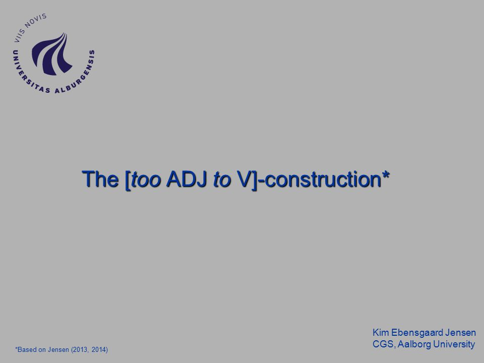 Kim Ebensgaard Jensen CGS, Aalborg University The [too ADJ to V]-construction* *Based on Jensen (2013, 2014)