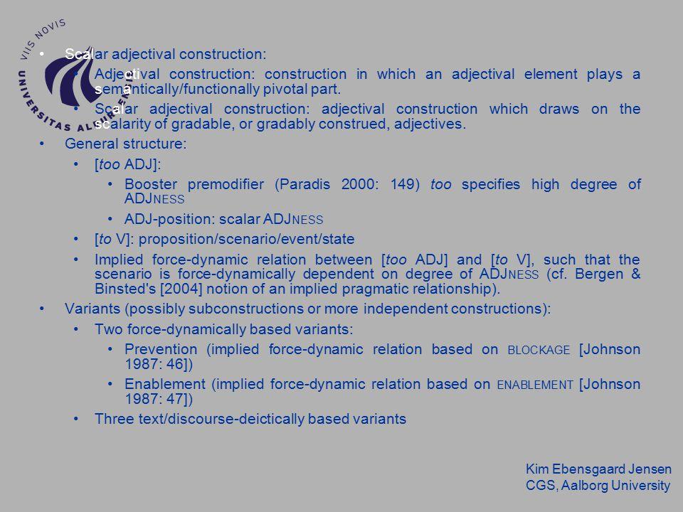 Kim Ebensgaard Jensen CGS, Aalborg University Scalar adjectival construction: Adjectival construction: construction in which an adjectival element plays a semantically/functionally pivotal part.