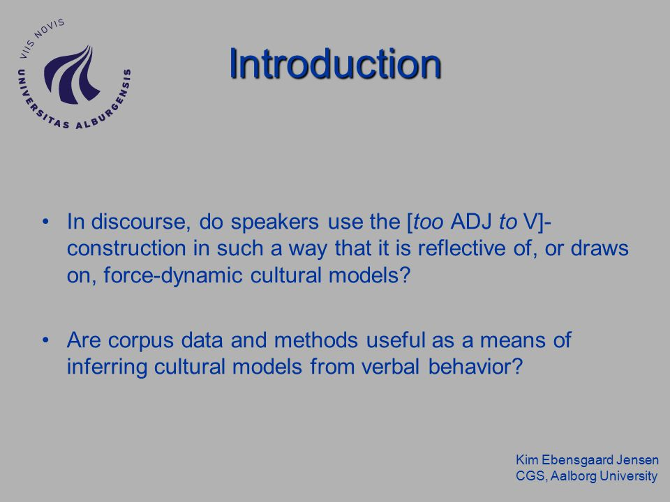 Kim Ebensgaard Jensen CGS, Aalborg University Introduction In discourse, do speakers use the [too ADJ to V]- construction in such a way that it is reflective of, or draws on, force-dynamic cultural models.