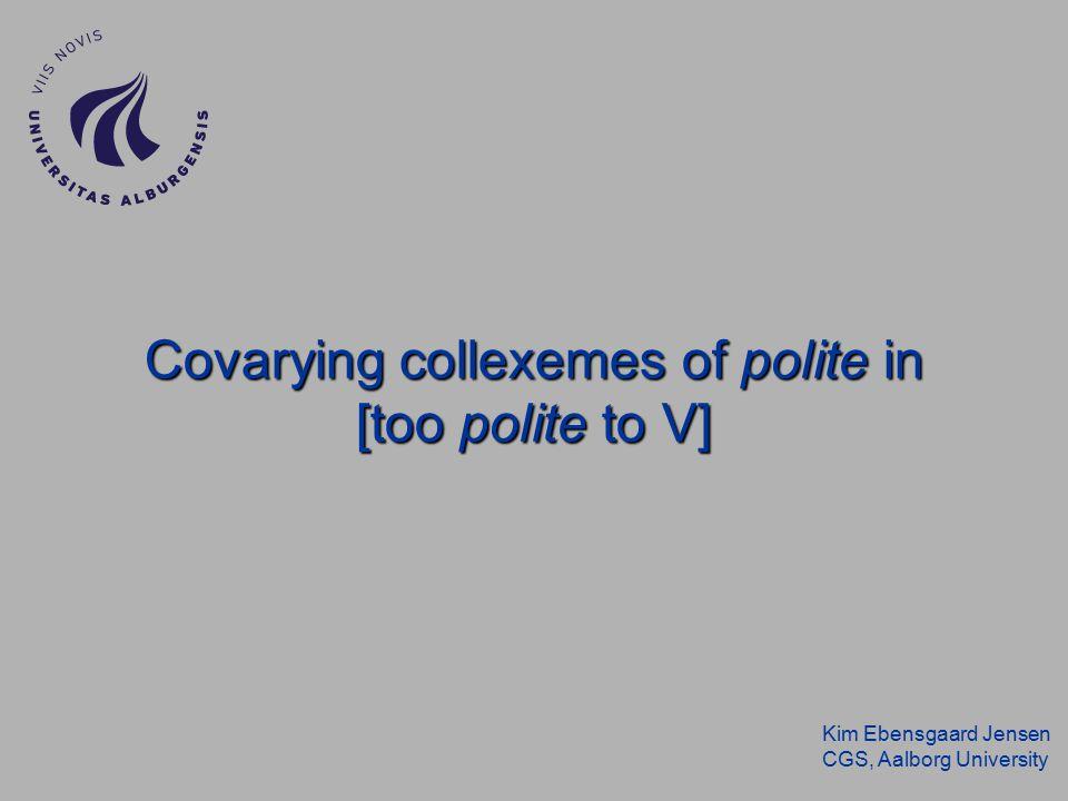 Kim Ebensgaard Jensen CGS, Aalborg University Covarying collexemes of polite in [too polite to V]