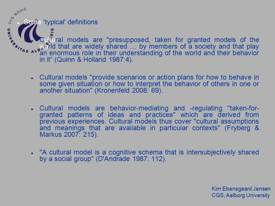 Kim Ebensgaard Jensen CGS, Aalborg University Some typical definitions Cultural models are presupposed, taken for granted models of the world that are widely shared … by members of a society and that play an enormous role in their understanding of the world and their behavior in it (Quinn & Holland 1987:4).