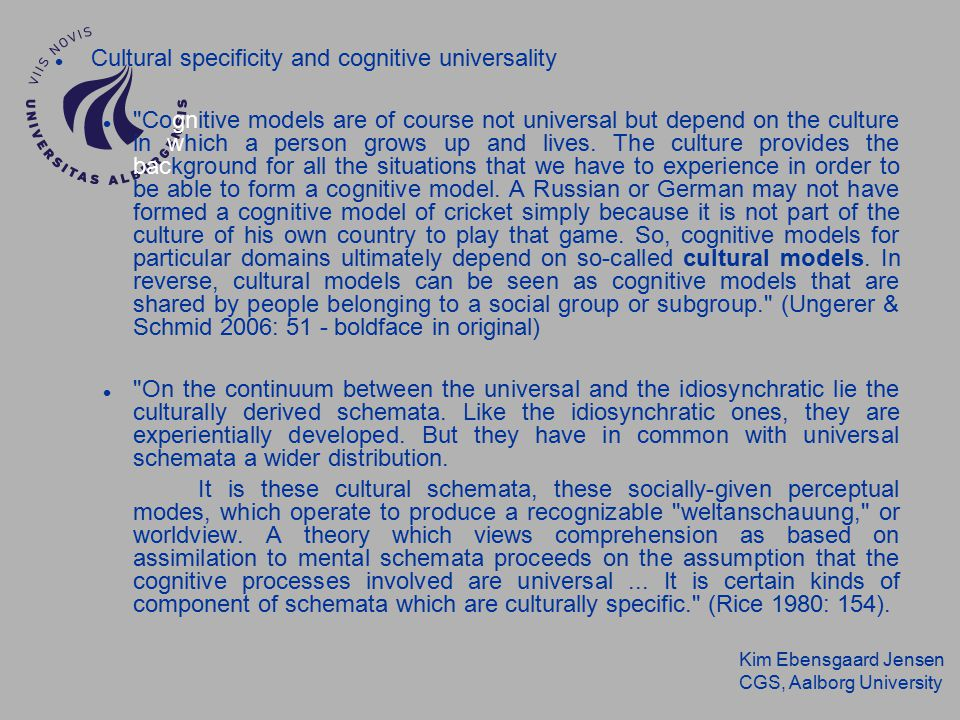 Kim Ebensgaard Jensen CGS, Aalborg University Cultural specificity and cognitive universality Cognitive models are of course not universal but depend on the culture in which a person grows up and lives.