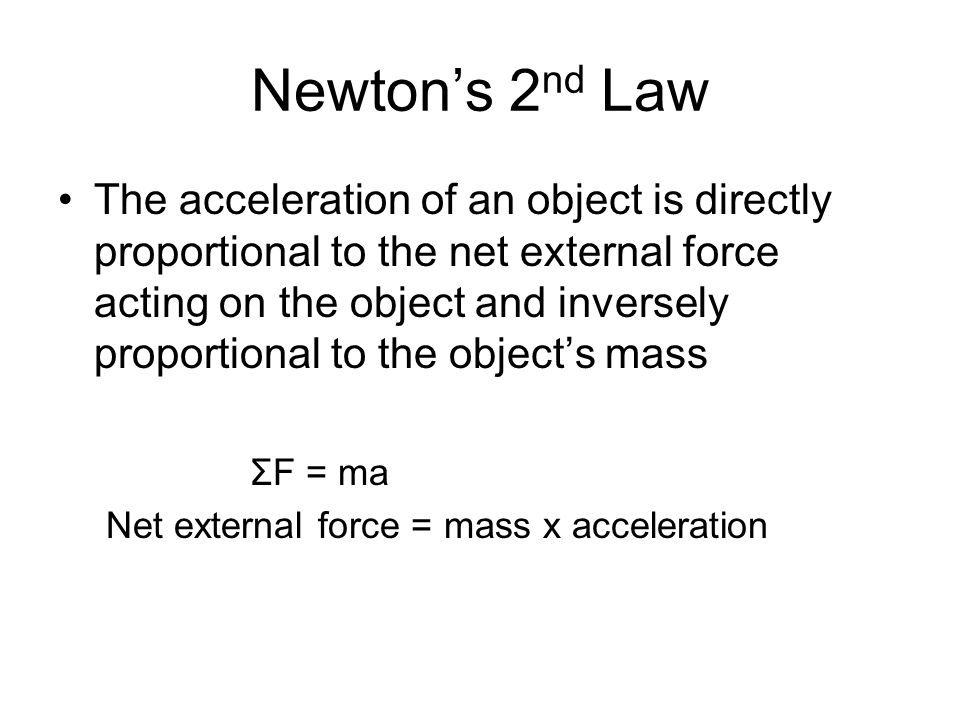 Newton's 2 nd Law The acceleration of an object is directly proportional to the net external force acting on the object and inversely proportional to the object's mass ΣF = ma Net external force = mass x acceleration