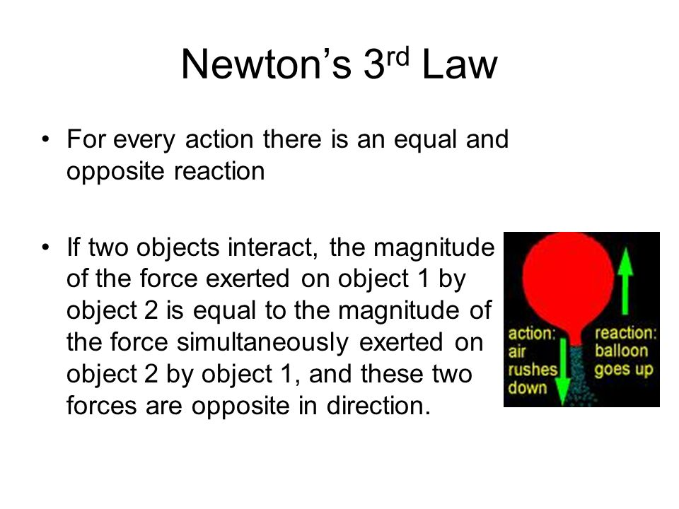 Newton's 3 rd Law For every action there is an equal and opposite reaction If two objects interact, the magnitude of the force exerted on object 1 by object 2 is equal to the magnitude of the force simultaneously exerted on object 2 by object 1, and these two forces are opposite in direction.