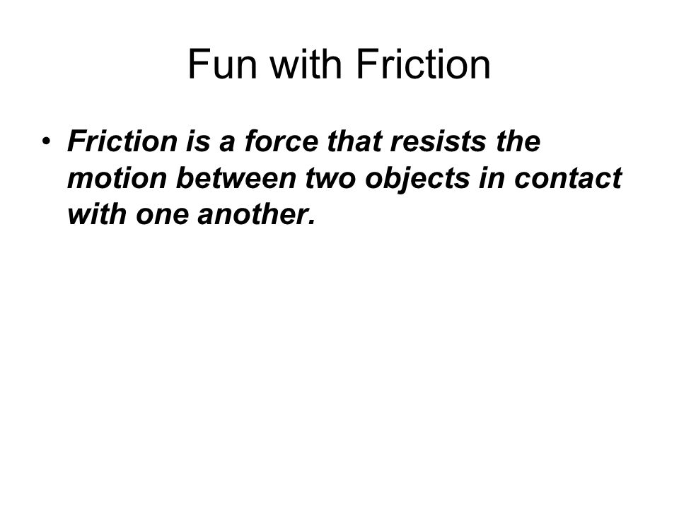 Fun with Friction Friction is a force that resists the motion between two objects in contact with one another.
