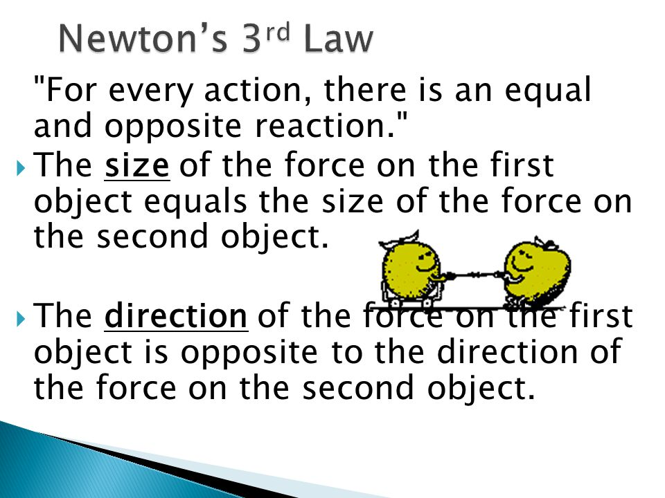 For every action, there is an equal and opposite reaction.  The size of the force on the first object equals the size of the force on the second object.