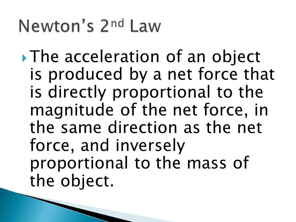  The acceleration of an object is produced by a net force that is directly proportional to the magnitude of the net force, in the same direction as the net force, and inversely proportional to the mass of the object.