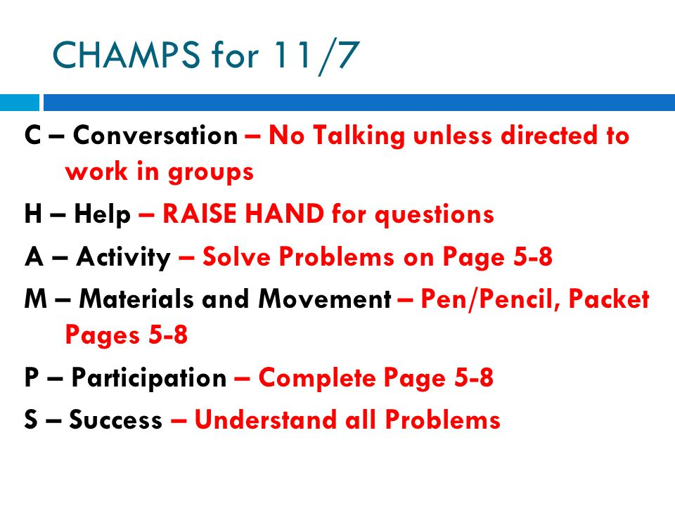 CHAMPS for 11/7 C – Conversation – No Talking unless directed to work in groups H – Help – RAISE HAND for questions A – Activity – Solve Problems on Page 5-8 M – Materials and Movement – Pen/Pencil, Packet Pages 5-8 P – Participation – Complete Page 5-8 S – Success – Understand all Problems