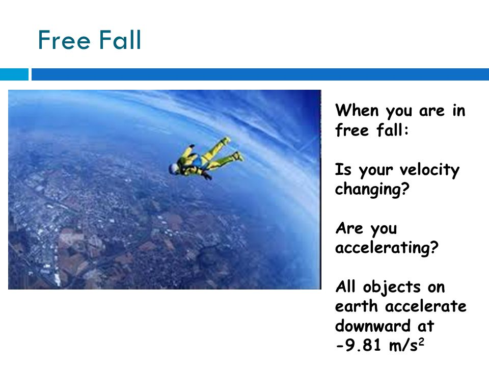 Free Fall When you are in free fall: Is your velocity changing.