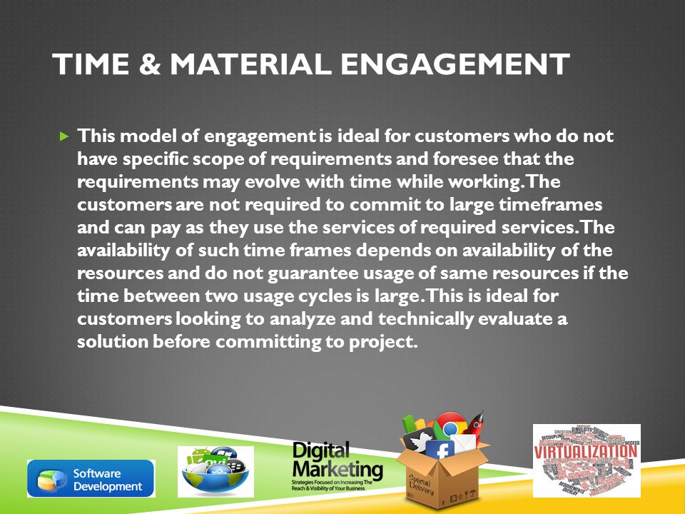 TIME & MATERIAL ENGAGEMENT  This model of engagement is ideal for customers who do not have specific scope of requirements and foresee that the requirements may evolve with time while working.