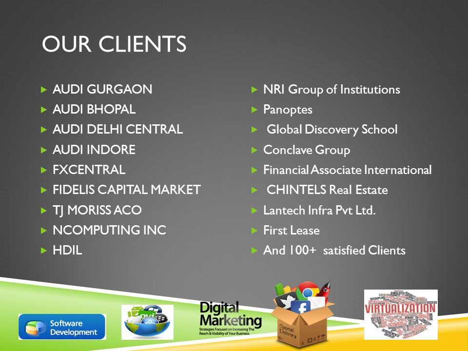OUR CLIENTS  AUDI GURGAON  AUDI BHOPAL  AUDI DELHI CENTRAL  AUDI INDORE  FXCENTRAL  FIDELIS CAPITAL MARKET  TJ MORISS ACO  NCOMPUTING INC  HDIL  NRI Group of Institutions  Panoptes  Global Discovery School  Conclave Group  Financial Associate International  CHINTELS Real Estate  Lantech Infra Pvt Ltd.