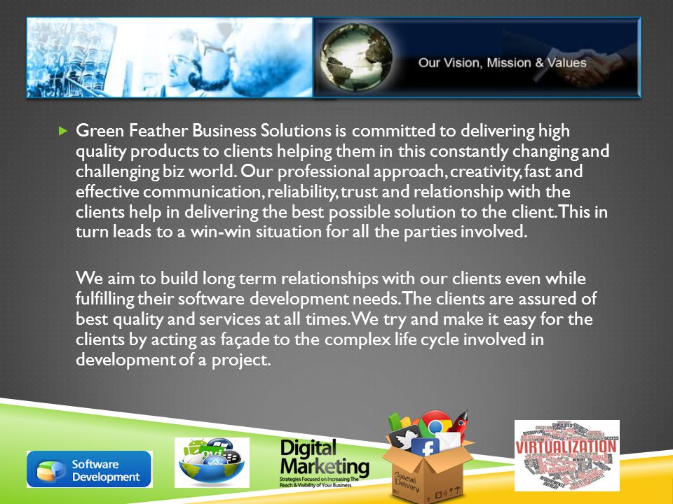  Green Feather Business Solutions is committed to delivering high quality products to clients helping them in this constantly changing and challenging biz world.