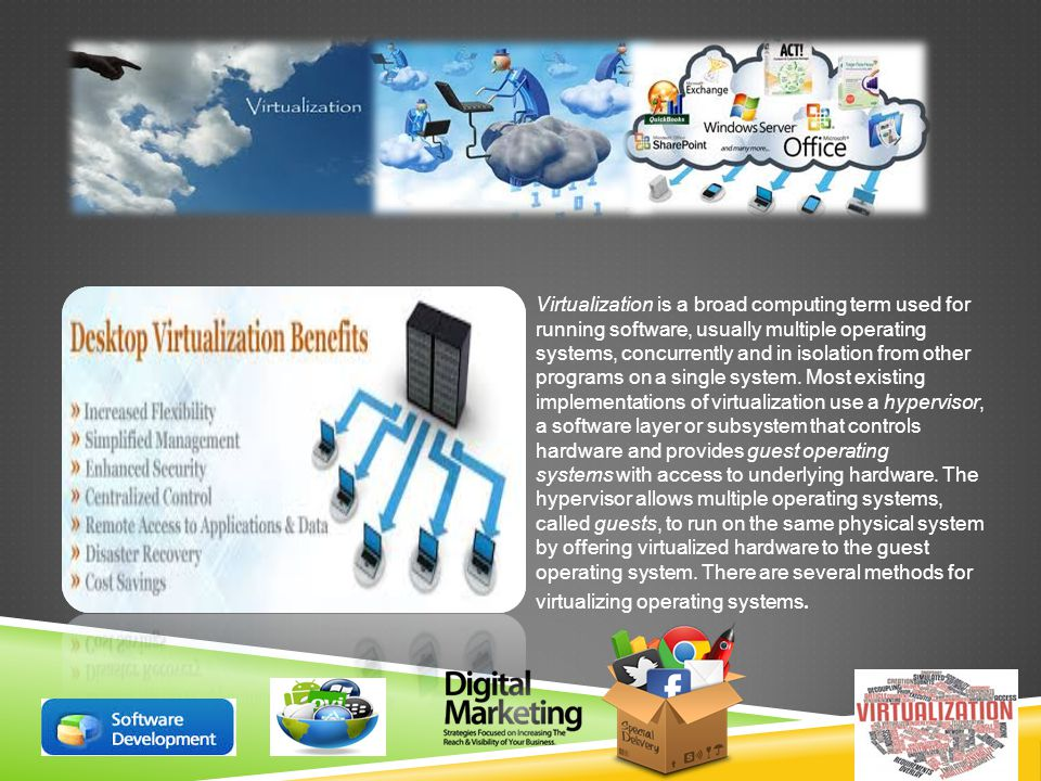 Virtualization is a broad computing term used for running software, usually multiple operating systems, concurrently and in isolation from other programs on a single system.