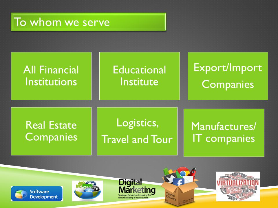 To whom we serve All Financial Institutions Educational Institute Export/Import Companies Real Estate Companies Logistics, Travel and Tour Manufactures/ IT companies