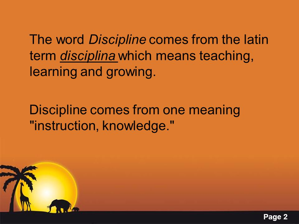 Page 2 The word Discipline comes from the latin term disciplina which means teaching, learning and growing.