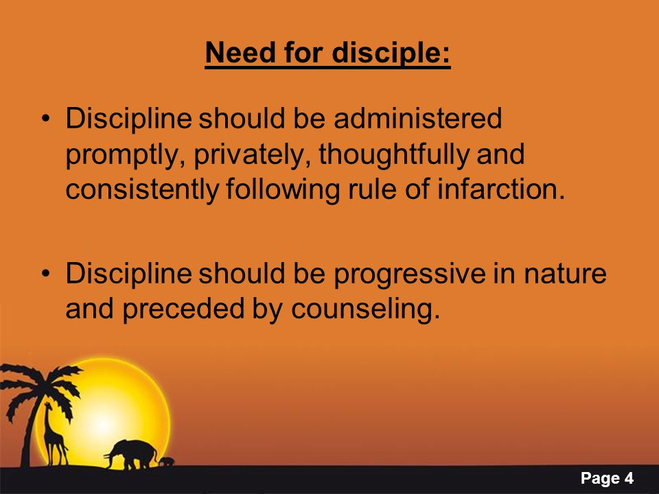 Page 4 Need for disciple: Discipline should be administered promptly, privately, thoughtfully and consistently following rule of infarction.