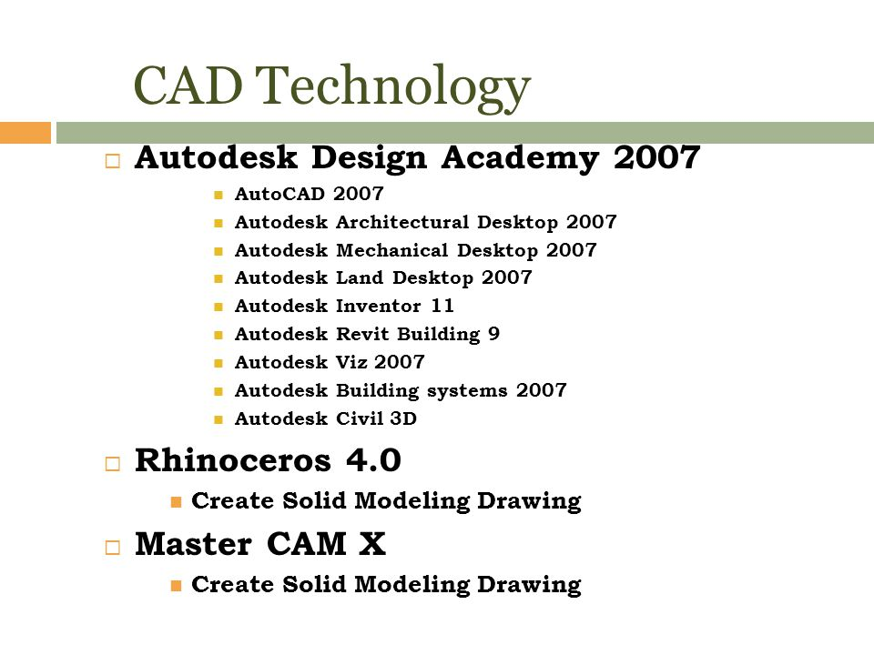 CAD Technology  Autodesk Design Academy 2007 AutoCAD 2007 Autodesk Architectural Desktop 2007 Autodesk Mechanical Desktop 2007 Autodesk Land Desktop 2007 Autodesk Inventor 11 Autodesk Revit Building 9 Autodesk Viz 2007 Autodesk Building systems 2007 Autodesk Civil 3D  Rhinoceros 4.0 Create Solid Modeling Drawing  Master CAM X Create Solid Modeling Drawing