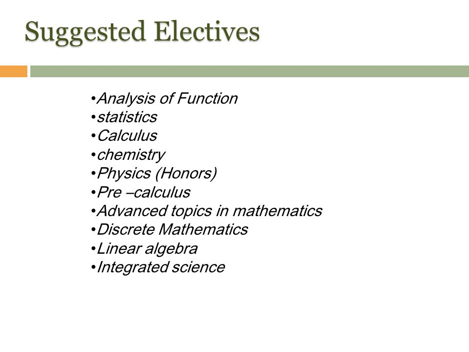 Suggested Electives Analysis of Function statistics Calculus chemistry Physics (Honors) Pre –calculus Advanced topics in mathematics Discrete Mathematics Linear algebra Integrated science