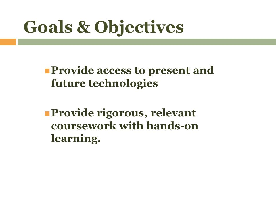Goals & Objectives Provide access to present and future technologies Provide rigorous, relevant coursework with hands-on learning.