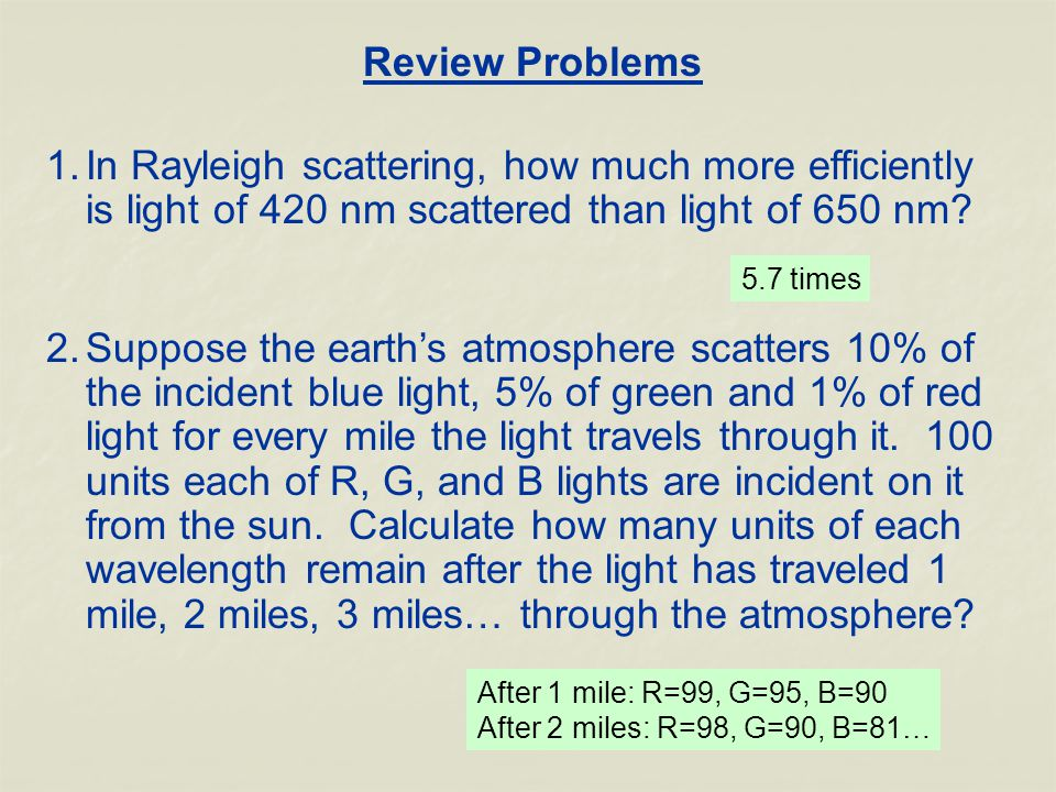 Review Problems 1.In Rayleigh scattering, how much more efficiently is light of 420 nm scattered than light of 650 nm.