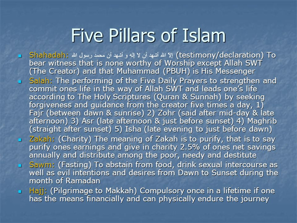 Five Pillars of Islam Shahadah: إلاَّ الله أشهد أن لا إله و أشهد أن محمد رسول الله (testimony/declaration) To bear witness that is none worthy of Worship except Allah SWT (The Creator) and that Muhammad (PBUH) is His Messenger Salah: The performing of the Five Daily Prayers to strengthen and commit ones life in the way of Allah SWT and leads one's life according to The Holy Scriptures (Quran & Sunnah) by seeking forgiveness and guidance from the creator five times a day, 1) Fajr (between dawn & sunrise) 2) Zohr (said after mid-day & late afternoon) 3) Asr (late afternoon & just before sunset) 4) Maghrib (straight after sunset) 5) Isha (late evening to just before dawn) Zakah: (Charity) The meaning of Zakah is to purify, that is to say purify ones earnings and give in charity 2.5% of ones net savings annually and distribute among the poor, needy and destitute Sawm: (Fasting) To abstain from food, drink sexual intercourse as well as evil intentions and desires from Dawn to Sunset during the month of Ramadan Hajj: (Pilgrimage to Makkah) Compulsory once in a lifetime if one has the means financially and can physically endure the journey