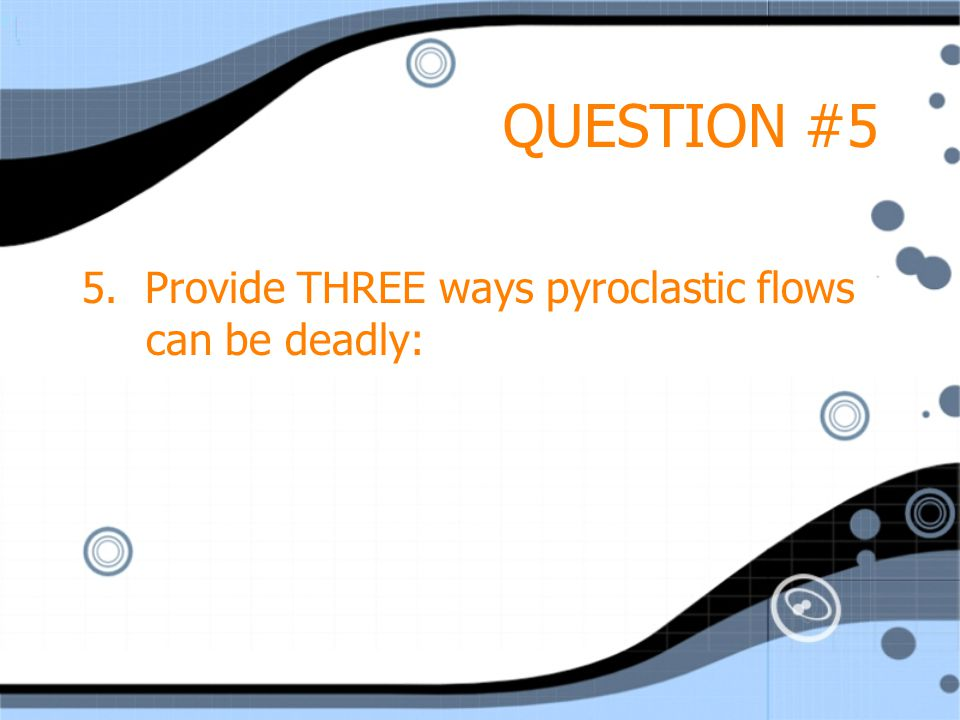 QUESTION #5 5. Provide THREE ways pyroclastic flows can be deadly: