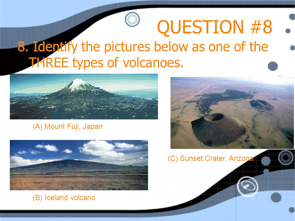 QUESTION #8 8. Identify the pictures below as one of the THREE types of volcanoes.
