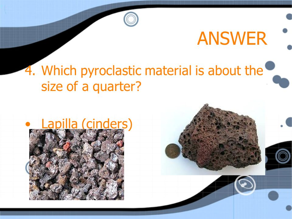 ANSWER 4.Which pyroclastic material is about the size of a quarter Lapilla (cinders)