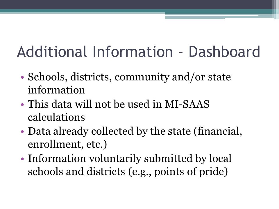 Additional Information - Dashboard Schools, districts, community and/or state information This data will not be used in MI-SAAS calculations Data already collected by the state (financial, enrollment, etc.) Information voluntarily submitted by local schools and districts (e.g., points of pride)