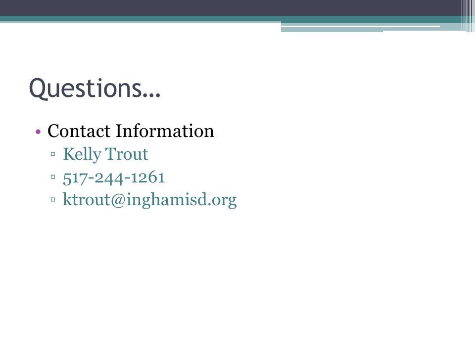 Questions… Contact Information ▫Kelly Trout ▫