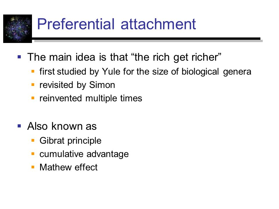 Preferential attachment  The main idea is that the rich get richer  first studied by Yule for the size of biological genera  revisited by Simon  reinvented multiple times  Also known as  Gibrat principle  cumulative advantage  Mathew effect
