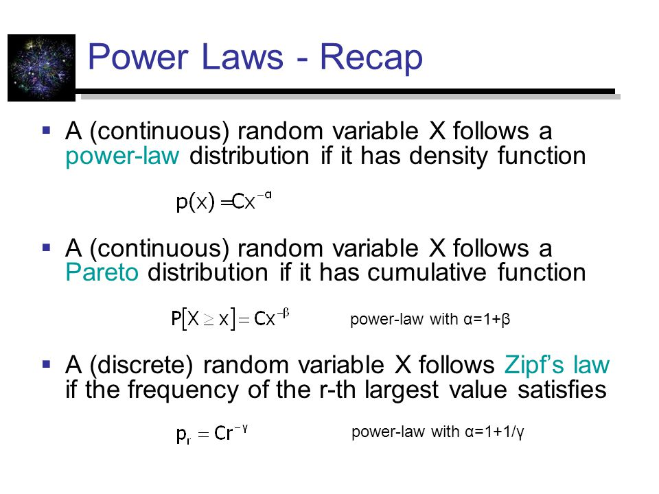 Power Laws - Recap  A (continuous) random variable X follows a power-law distribution if it has density function  A (continuous) random variable X follows a Pareto distribution if it has cumulative function  A (discrete) random variable X follows Zipf's law if the frequency of the r-th largest value satisfies power-law with α=1+β power-law with α=1+1/γ