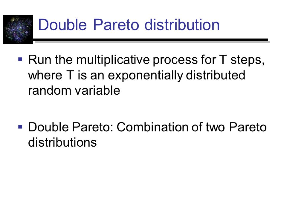 Double Pareto distribution  Run the multiplicative process for T steps, where T is an exponentially distributed random variable  Double Pareto: Combination of two Pareto distributions