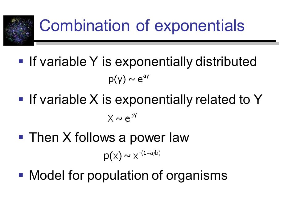Combination of exponentials  If variable Y is exponentially distributed  If variable X is exponentially related to Y  Then X follows a power law  Model for population of organisms
