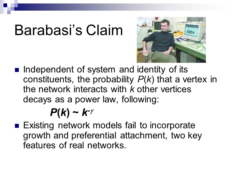 Barabasi's Claim Independent of system and identity of its constituents, the probability P(k) that a vertex in the network interacts with k other vertices decays as a power law, following: P(k) ~ k -  Existing network models fail to incorporate growth and preferential attachment, two key features of real networks.