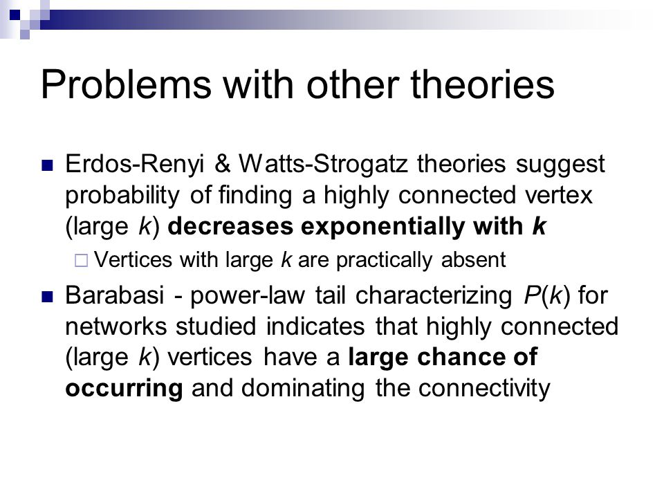 Problems with other theories Erdos-Renyi & Watts-Strogatz theories suggest probability of finding a highly connected vertex (large k) decreases exponentially with k  Vertices with large k are practically absent Barabasi - power-law tail characterizing P(k) for networks studied indicates that highly connected (large k) vertices have a large chance of occurring and dominating the connectivity