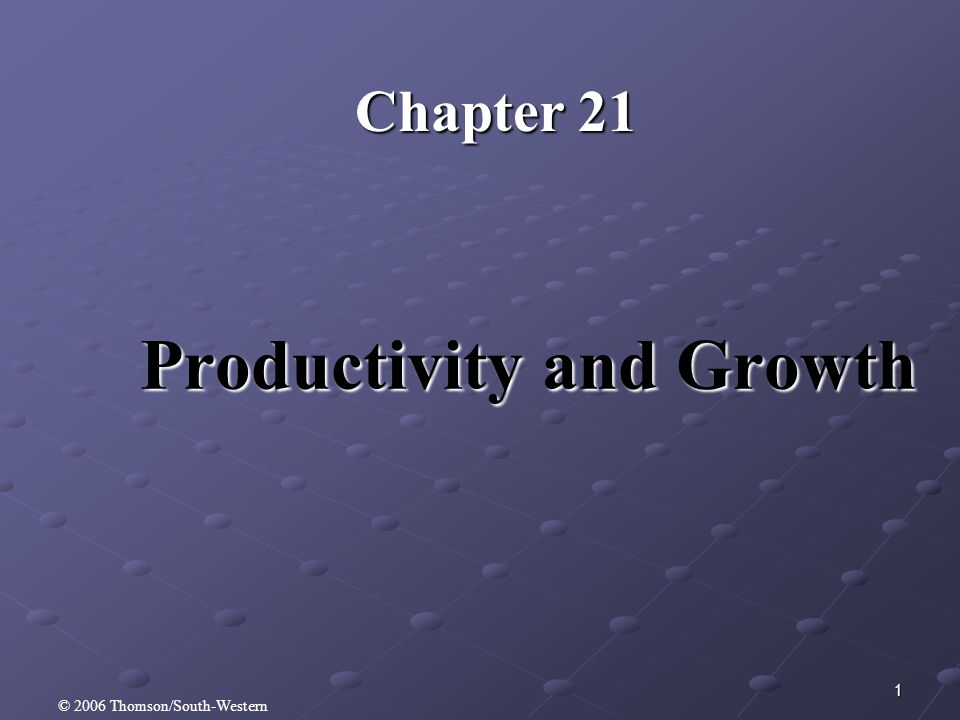 1 Productivity and Growth Chapter 21 © 2006 Thomson/South-Western