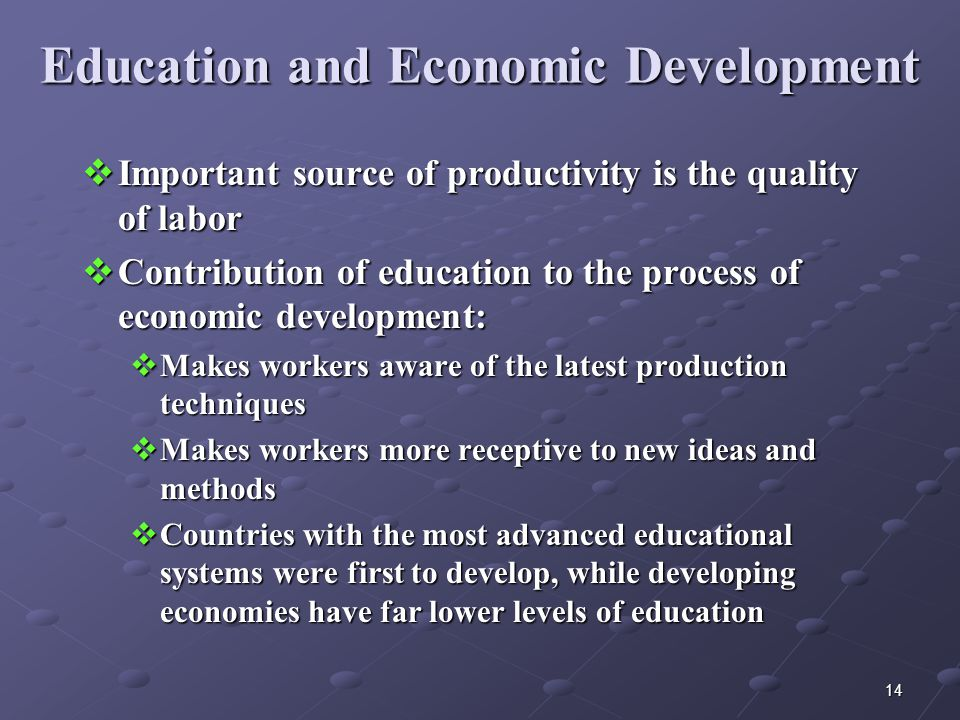 14 Education and Economic Development  Important source of productivity is the quality of labor  Contribution of education to the process of economic development:  Makes workers aware of the latest production techniques  Makes workers more receptive to new ideas and methods  Countries with the most advanced educational systems were first to develop, while developing economies have far lower levels of education