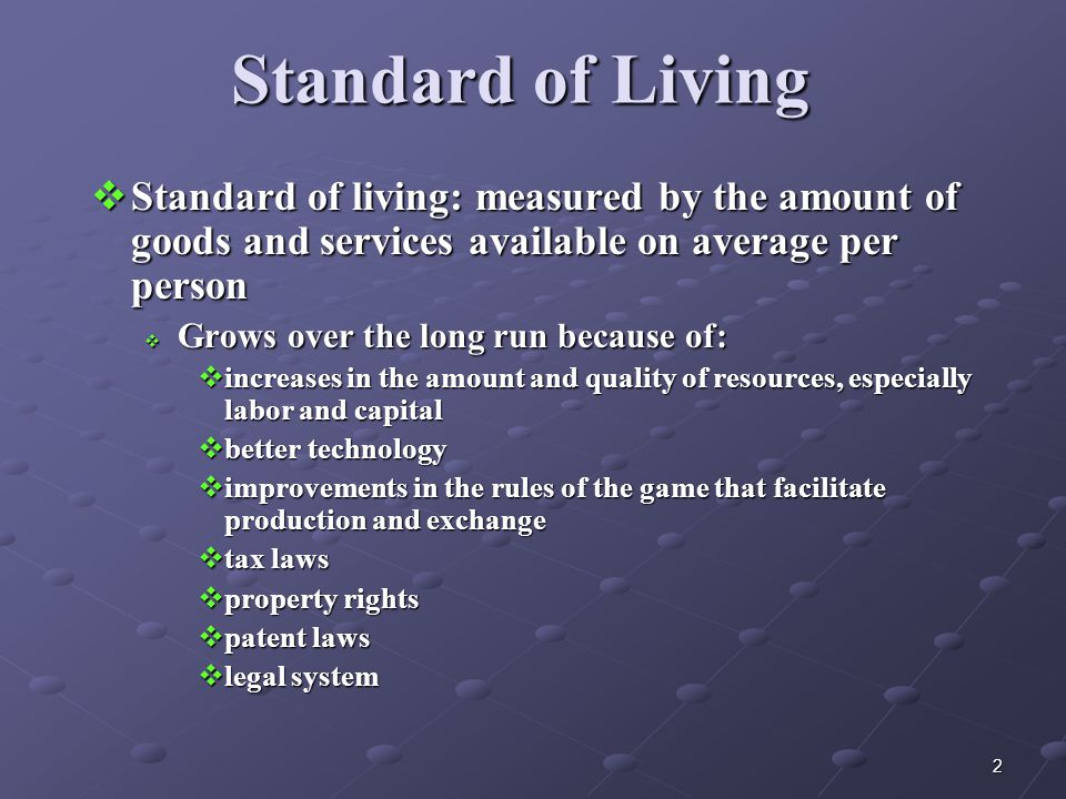 2 Standard of Living  Standard of living: measured by the amount of goods and services available on average per person  Grows over the long run because of:  increases in the amount and quality of resources, especially labor and capital  better technology  improvements in the rules of the game that facilitate production and exchange  tax laws  property rights  patent laws  legal system